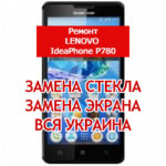 ремонт Lenovo IdeaPhone P780 замена стекла и экрана