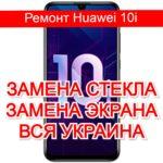 Ремонт Huawei 10i замена стекла и экрана