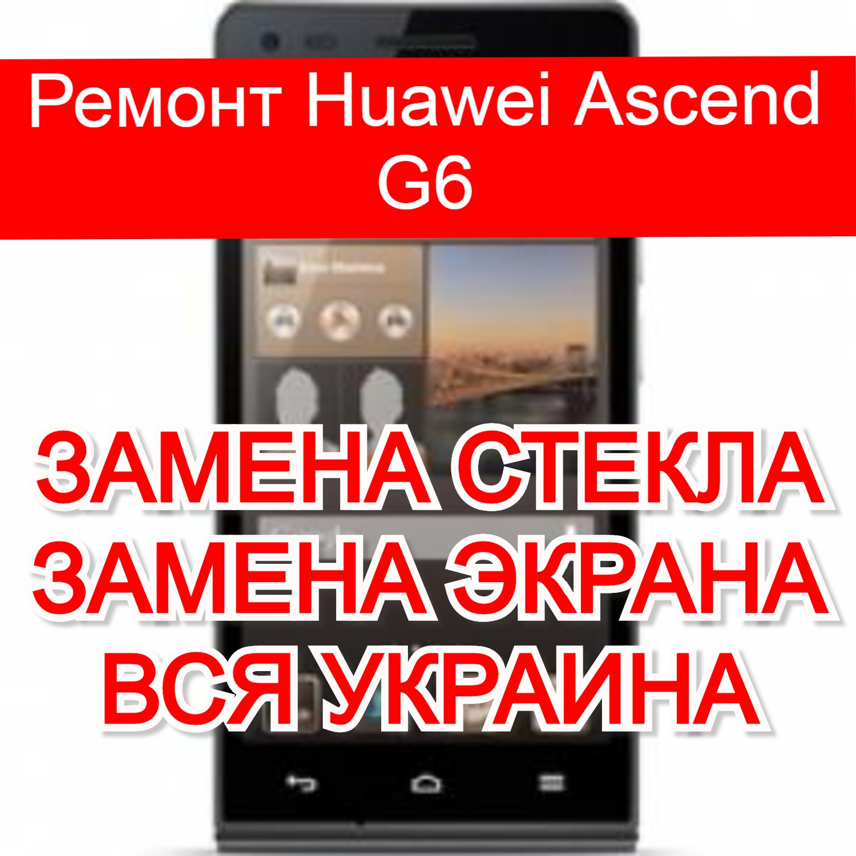 Ремонт Huawei Ascend G6 замена стекла и экрана