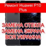 Ремонт Huawei P10 Plus замена стекла и экрана
