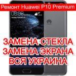 Ремонт Huawei P10 Premium замена стекла и экрана
