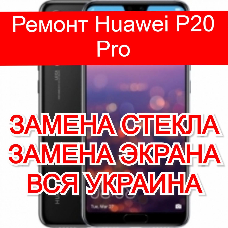 Ремонт Huawei P20 Pro замена стекла и экрана