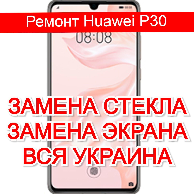 Ремонт Huawei P30 замена стекла и экрана