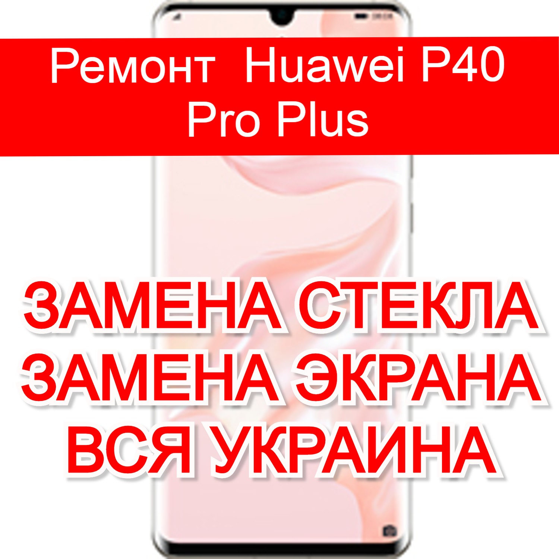 Ремонт Huawei P40 Pro Plus замена стекла и экрана