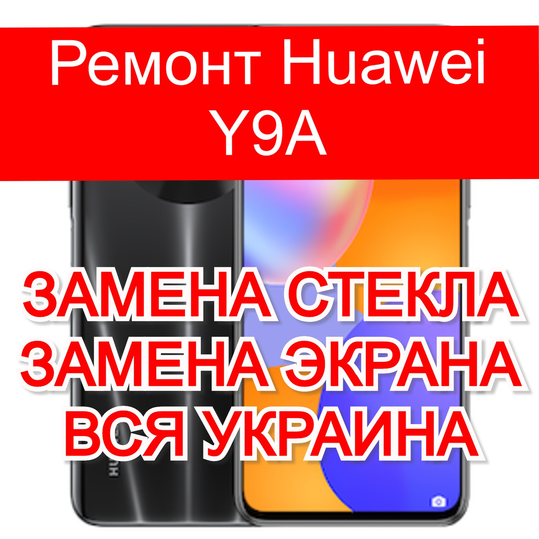 Ремонт Huawei Y9A замена стекла и экрана