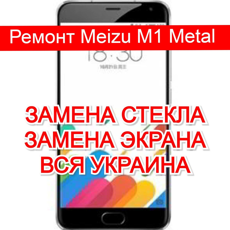 Ремонт Meizu M1 Metal замена стекла и экрана