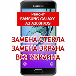 ремонт Samsung Galaxy A3 A300H/DS замена стекла и экрана