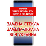 ремонт Samsung Galaxy Note 8 SM-N950F замена стекла и экрана