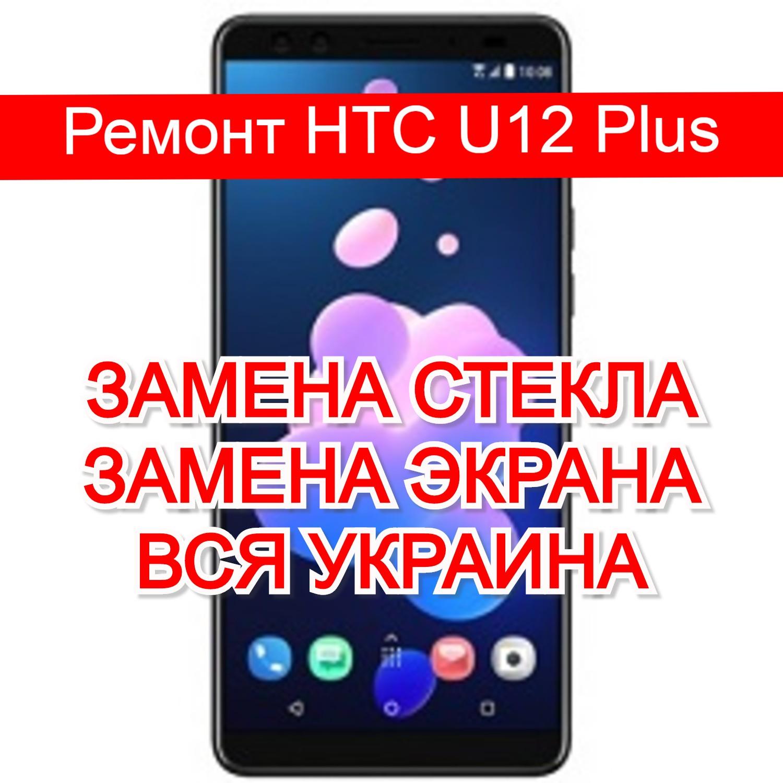 ремонт HTC U12 Plus замена стекла и экрана