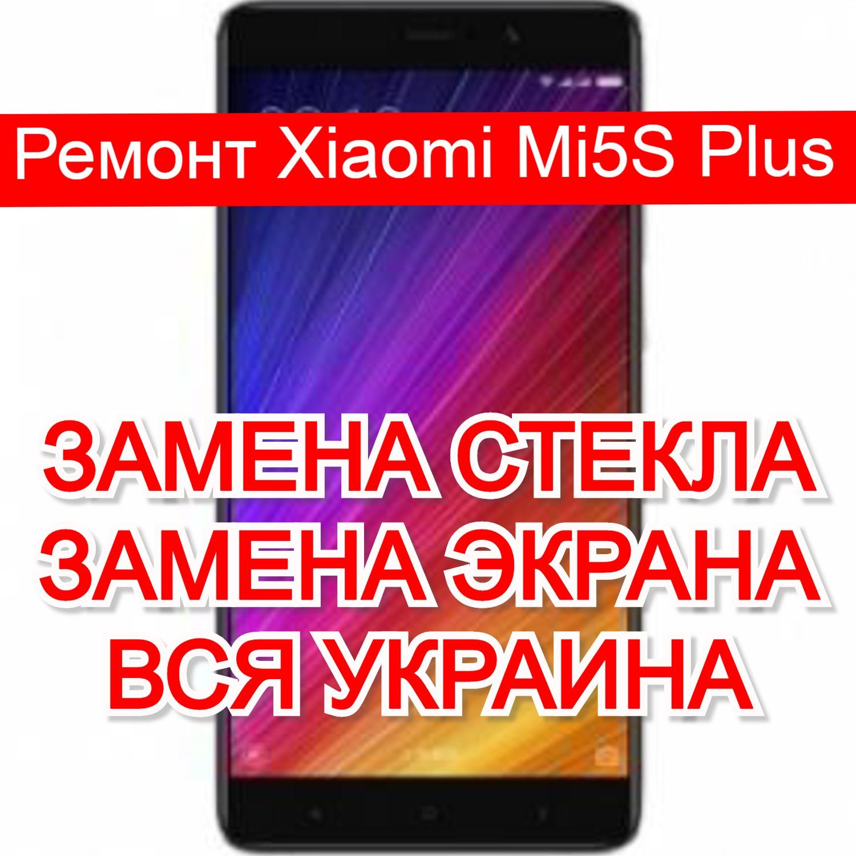 ремонт Xiaomi Mi5S Plus замена стекла и экрана