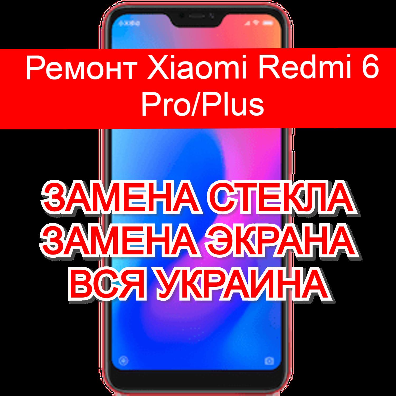 ремонт Xiaomi Redmi 6 Pro/Plus замена стекла и экрана