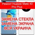 Ремонт Huawei Mate 40 Pro Plus замена стекла и экрана