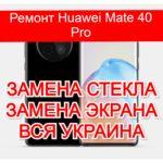 Ремонт Huawei Mate 40 Pro замена стекла и экрана