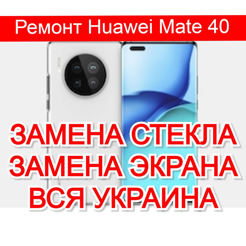 Ремонт Huawei Mate 40 замена стекла и экрана